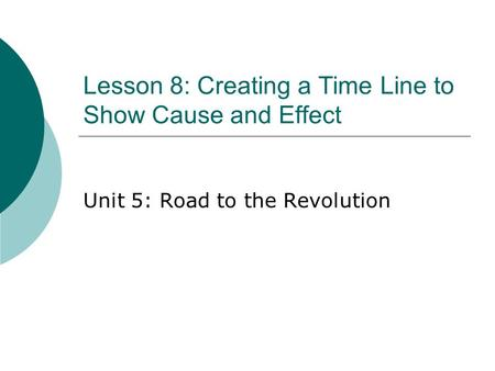 Lesson 8: Creating a Time Line to Show Cause and Effect Unit 5: Road to the Revolution.