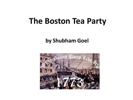The Boston Tea Party by Shubham Goel. A Costly War In 1763, the French and Indian War had ended. The British won but it was costly. It was costly in two.