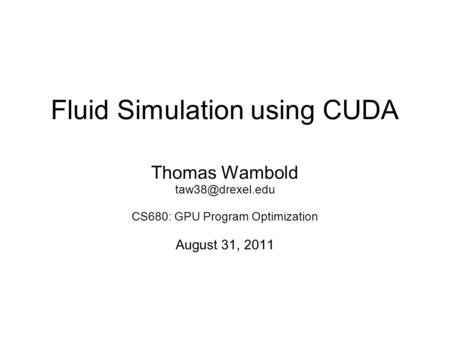 Fluid Simulation using CUDA Thomas Wambold CS680: GPU Program Optimization August 31, 2011.