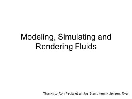 Modeling, Simulating and Rendering Fluids Thanks to Ron Fediw et al, Jos Stam, Henrik Jensen, Ryan.