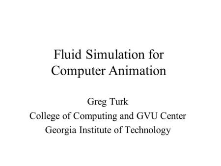 Fluid Simulation for Computer Animation Greg Turk College of Computing and GVU Center Georgia Institute of Technology.