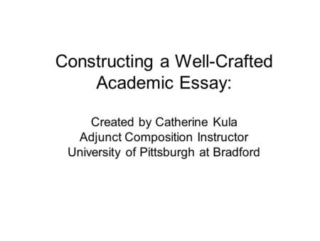 Constructing a Well-Crafted Academic Essay: Created by Catherine Kula Adjunct Composition Instructor University of Pittsburgh at Bradford.