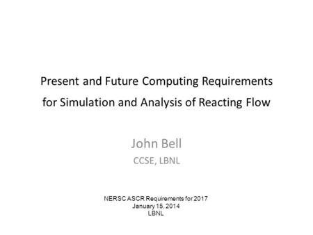 Present and Future Computing Requirements for Simulation and Analysis of Reacting Flow John Bell CCSE, LBNL NERSC ASCR Requirements for 2017 January 15,