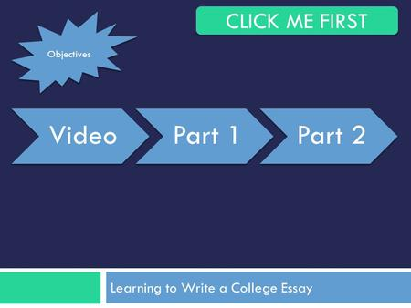 Learning to Write a College Essay VideoPart 1Part 2 CLICK ME FIRST Objectives.