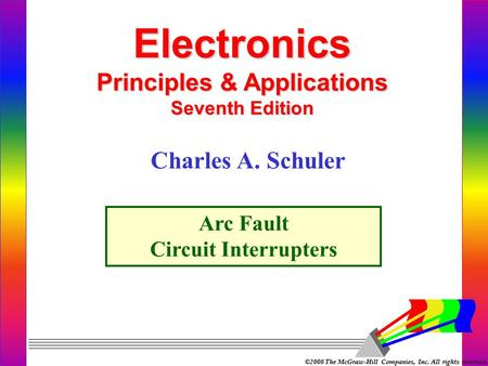 ©2008 The McGraw-Hill Companies, Inc. All rights reserved. Electronics Principles & Applications Seventh Edition Arc Fault Circuit Interrupters Charles.