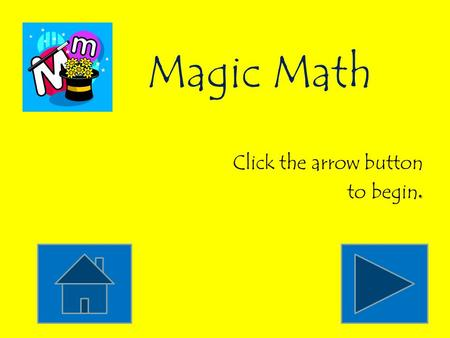 Magic Math Click the arrow button to begin. Count by tens. 10, 15, 20, 25, 30, 35, 40, 45, 50, 55 10, 9, 8, 7, 6, 5, 4, 3, 2, 1 10, 20, 30, 40, 50, 60,