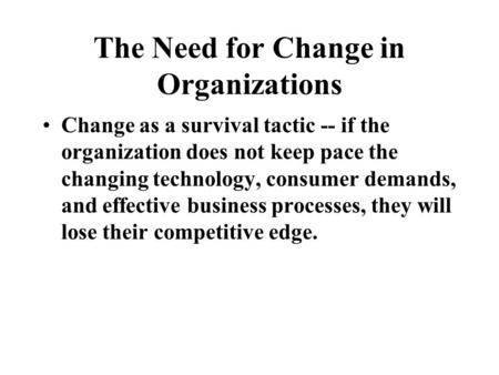 The Need for Change in Organizations Change as a survival tactic -- if the organization does not keep pace the changing technology, consumer demands, and.