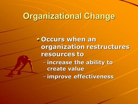 Organizational Change Occurs when an organization restructures resources to –increase the ability to create value –improve effectiveness.