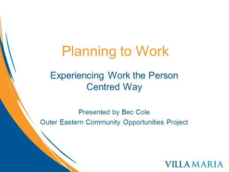 Planning to Work Experiencing Work the Person Centred Way Presented by Bec Cole Outer Eastern Community Opportunities Project.