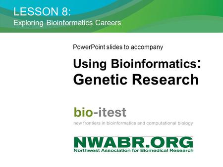 LESSON 8: Exploring Bioinformatics Careers PowerPoint slides to accompany Using Bioinformatics : Genetic Research.