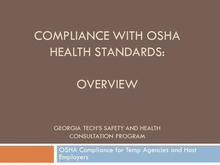 COMPLIANCE WITH OSHA HEALTH STANDARDS: OVERVIEW GEORGIA TECH'S SAFETY AND HEALTH CONSULTATION PROGRAM OSHA Compliance for Temp Agencies and Host Employers.