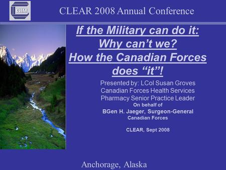 "CLEAR 2008 Annual Conference Anchorage, Alaska If the Military can do it: Why can't we? How the Canadian Forces does ""it""! Presented by: LCol Susan Groves."