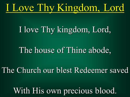 I Love Thy Kingdom, Lord I love Thy kingdom, Lord, The house of Thine abode, The Church our blest Redeemer saved With His own precious blood. I love Thy.