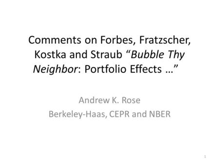 "Comments on Forbes, Fratzscher, Kostka and Straub ""Bubble Thy Neighbor: Portfolio Effects …"" Andrew K. Rose Berkeley-Haas, CEPR and NBER 1."