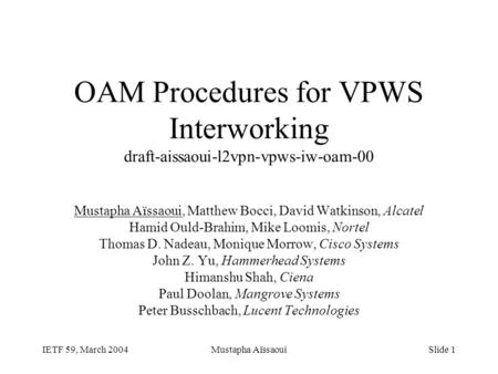 IETF 59, March 2004Mustapha AïssaouiSlide 1 OAM Procedures for VPWS Interworking draft-aissaoui-l2vpn-vpws-iw-oam-00 Mustapha Aïssaoui, Matthew Bocci,