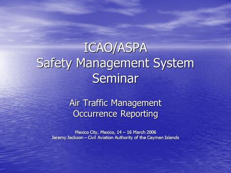 ICAO/ASPA Safety Management System Seminar Air Traffic Management Occurrence Reporting Mexico City, Mexico, 14 – 16 March 2006 Jeremy Jackson – Civil Aviation.