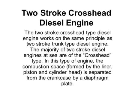 Two Stroke Crosshead Diesel Engine The two stroke crosshead type diesel engine works on the same principle as two stroke trunk type diesel engine. The.