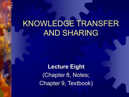 Lecture Eight (Chapter 8, Notes; Chapter 9, Textbook) KNOWLEDGE TRANSFER AND SHARING.