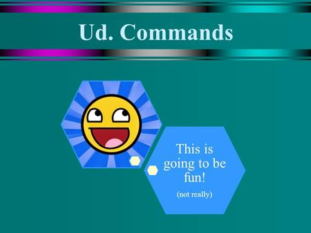 Ud. Commands This is going to be fun! (not really)
