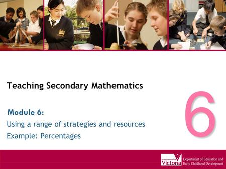 Teaching Secondary Mathematics Using a range of strategies and resources Example: Percentages Module 6: 6.