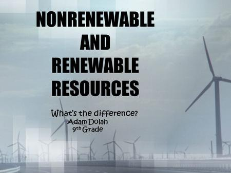 NONRENEWABLE AND RENEWABLE RESOURCES What's the difference? Adam Dolah 9 th Grade.