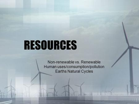 RESOURCES Non-renewable vs. Renewable Human uses/consumption/pollution Earths Natural Cycles.