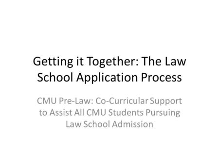 Getting it Together: The Law School Application Process CMU Pre-Law: Co-Curricular Support to Assist All CMU Students Pursuing Law School Admission.