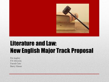 Literature and Law: New English Major Track Proposal Pat Angley FX Gleyzon Farrah Cato Barry Mauer.