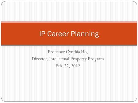 Professor Cynthia Ho, Director, Intellectual Property Program Feb. 22, 2012 IP Career Planning.
