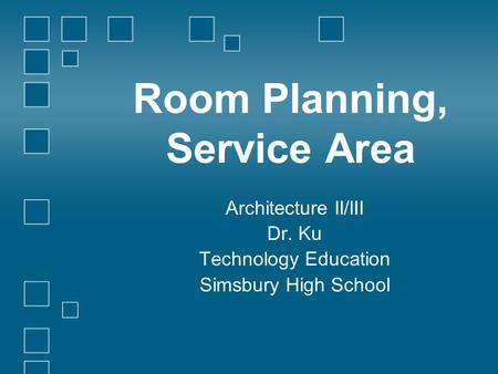 Room Planning, Service Area Architecture II/III Dr. Ku Technology Education Simsbury High School.