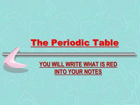 The Periodic Table YOU WILL WRITE WHAT IS RED INTO YOUR NOTES.