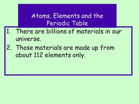 1.There are billions of materials in our universe. 2.Those materials are made up from about 112 elements only. Atoms, Elements and the Periodic Table.