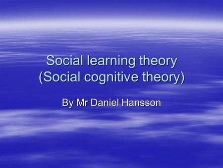 Social learning theory (Social cognitive theory) By Mr Daniel Hansson.