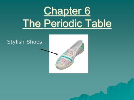 Chapter 6 The Periodic Table Stylish Shoes. What is in common with all the pictures below?