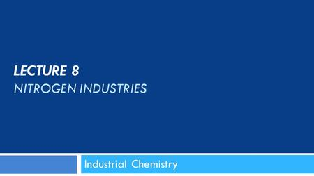 LECTURE 8 NITROGEN INDUSTRIES Industrial Chemistry.
