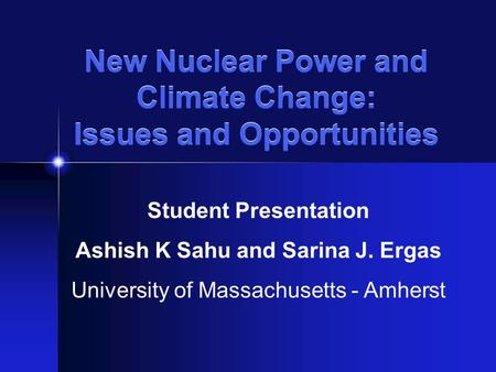 New Nuclear Power and Climate Change: Issues and Opportunities Student Presentation Ashish K Sahu and Sarina J. Ergas University of Massachusetts - Amherst.
