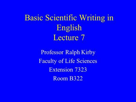 Basic Scientific Writing in English Lecture 7 Professor Ralph Kirby Faculty of Life Sciences Extension 7323 Room B322.