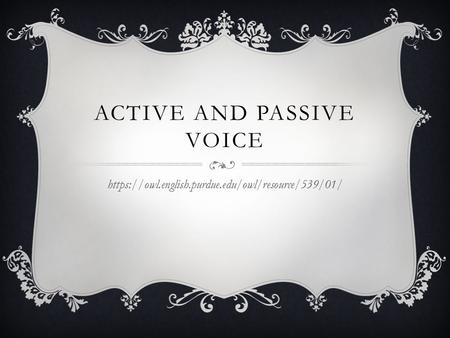 ACTIVE AND PASSIVE VOICE https://owl.english.purdue.edu/owl/resource/539/01/