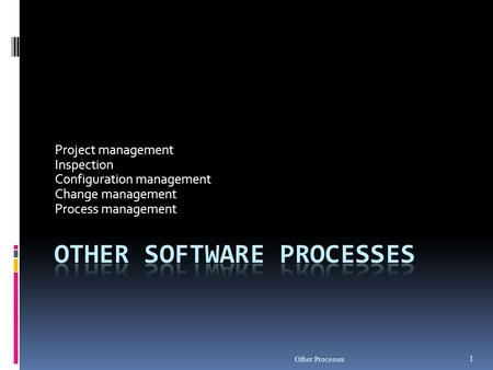 Other Processes 1 Project management Inspection Configuration management Change management Process management.