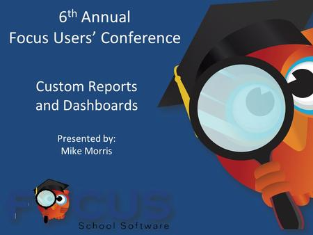 6 th Annual Focus Users' Conference Custom Reports and Dashboards Presented by: Mike Morris.