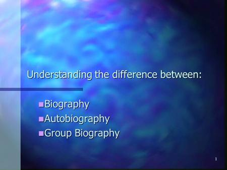 1 Understanding the difference between: Biography Biography Autobiography Autobiography Group Biography Group Biography.