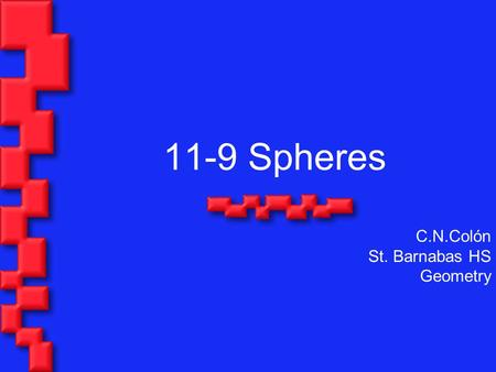 11-9 Spheres C.N.Colón St. Barnabas HS Geometry. Objectives: Find the surface area of a sphere. Find the volume of a sphere in real life such as a ball.