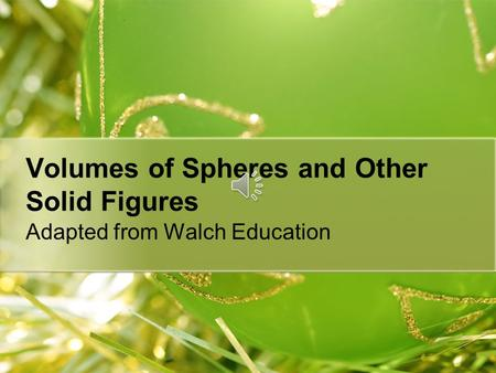 Volumes of Spheres and Other Solid Figures Adapted from Walch Education.