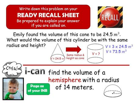 Page xx of your INB Write down this problem on your READY RECALL SHEET Be prepared to explain your answer if you are called on. find the volume of a hemisphere.