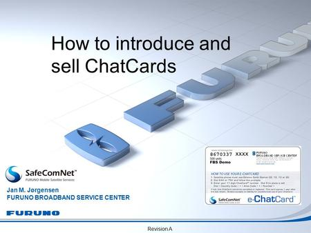 Revision A How to introduce and sell ChatCards Jan M. Jørgensen FURUNO BROADBAND SERVICE CENTER xxxx.