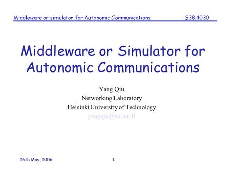 26th May, 20061 Middleware or Simulator for Autonomic Communications Yang Qiu Networking Laboratory Helsinki University of Technology
