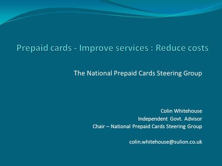 The National Prepaid Cards Steering Group Colin Whitehouse Independent Govt. Advisor Chair – National Prepaid Cards Steering Group