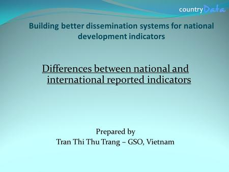 Building better dissemination systems for national development indicators Differences between national and international reported indicators Prepared by.