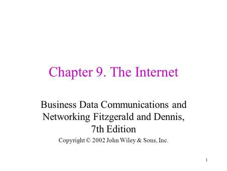 1 Chapter 9. The Internet Business Data Communications and Networking Fitzgerald and Dennis, 7th Edition Copyright © 2002 John Wiley & Sons, Inc.