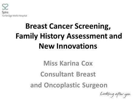 Breast Cancer Screening, Family History Assessment and New Innovations Miss Karina Cox Consultant Breast and Oncoplastic Surgeon.